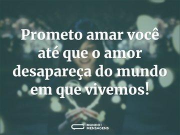 Prometo amar você até que o amor desapareça do mundo em que vivemos!