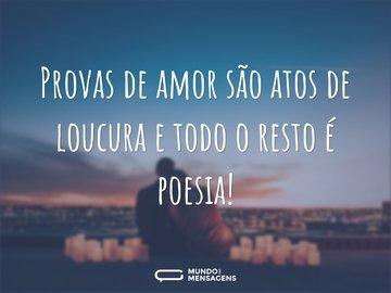 Provas de amor são atos de loucura e todo o resto é poesia!