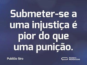 Submeter-se a uma injustiça é pior do que uma punição.