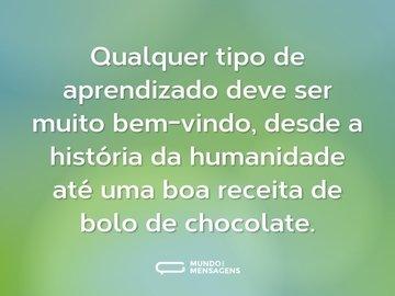 Qualquer tipo de aprendizado deve ser muito bem-vindo, desde a história da humanidade até uma boa receita de bolo de chocolate.