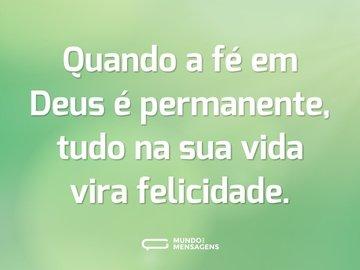 Quando a fé em Deus é permanente, tudo na sua vida vira felicidade.