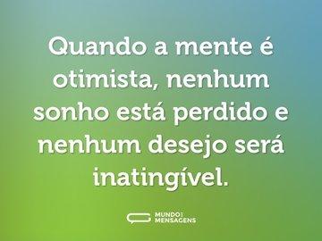 Quando a mente é otimista, nenhum sonho está perdido e nenhum desejo será inatingível.