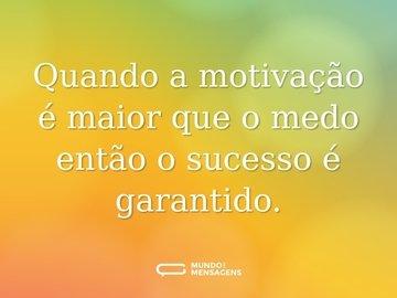 Quando a motivação é maior que o medo então o sucesso é garantido.