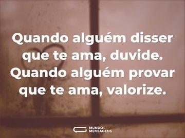 Quando alguém disser que te ama, duvide. Quando alguém provar que te ama, valorize.