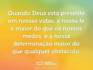 Quando Deus está presente em nossas vidas, a nossa fé é maior do que os nossos medos, e a nossa determinação maior do que qualquer obstáculo.