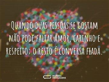 Quando duas pessoas se gostam não pode faltar amor, carinho e respeito; o resto é conversa fiada.