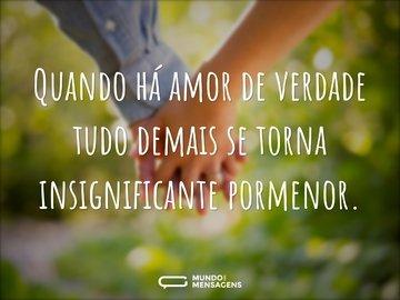 Quando há amor de verdade tudo demais se torna insignificante pormenor.