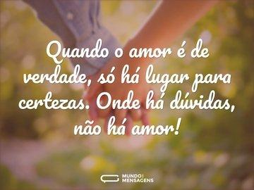 Quando o amor é de verdade, só há lugar para certezas. Onde há dúvidas, não há amor!