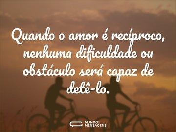 Quando o amor é recíproco, nenhuma dificuldade ou obstáculo será capaz de detê-lo.