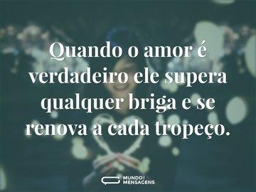 Quando o amor é verdadeiro ele supera qualquer briga e se renova a cada tropeço.