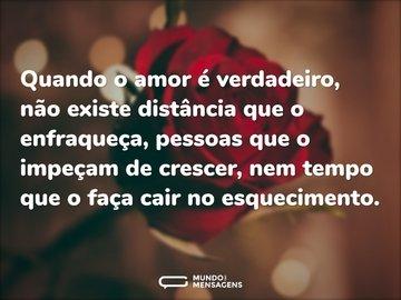 Quando o amor é verdadeiro, não existe distância que o enfraqueça, pessoas que o impeçam de crescer, nem tempo que o faça cair no esquecimento.