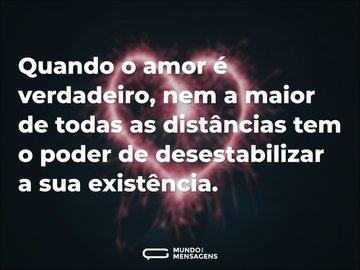 Quando o amor é verdadeiro, nem a maior de todas as distâncias tem o poder de desestabilizar a sua existência.