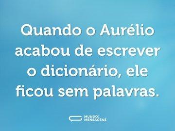 Quando o Aurélio acabou de escrever o dicionário, ele ficou sem palavras.