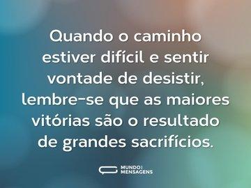 Quando o caminho estiver difícil e sentir vontade de desistir, lembre-se que as maiores vitórias são o resultado de grandes sacrifícios.