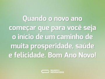 Quando o novo ano começar que para você seja o início de um caminho de muita prosperidade, saúde e felicidade. Bom Ano Novo!