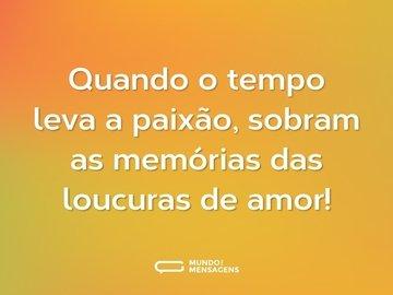 Quando o tempo leva a paixão, sobram as memórias das loucuras de amor!