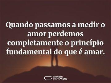 Quando passamos a medir o amor perdemos completamente o princípio fundamental do que é amar.