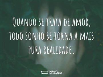 Quando se trata de amor, todo sonho se torna a mais pura realidade.