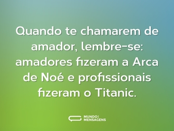 Quando te chamarem de amador, lembre-se: amadores fizeram a Arca de Noé e profissionais fizeram o Titanic.