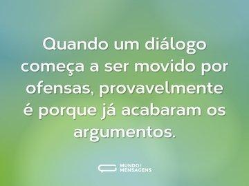 Quando um diálogo começa a ser movido por ofensas, provavelmente é porque já acabaram os argumentos.