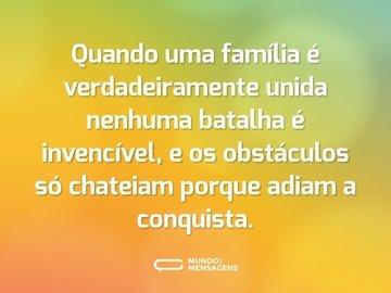 Quando uma família é verdadeiramente unida nenhuma batalha é invencível, e os obstáculos só chateiam porque adiam a conquista.
