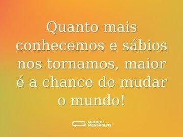 Quanto mais conhecemos e sábios nos tornamos, maior é a chance de mudar o mundo!
