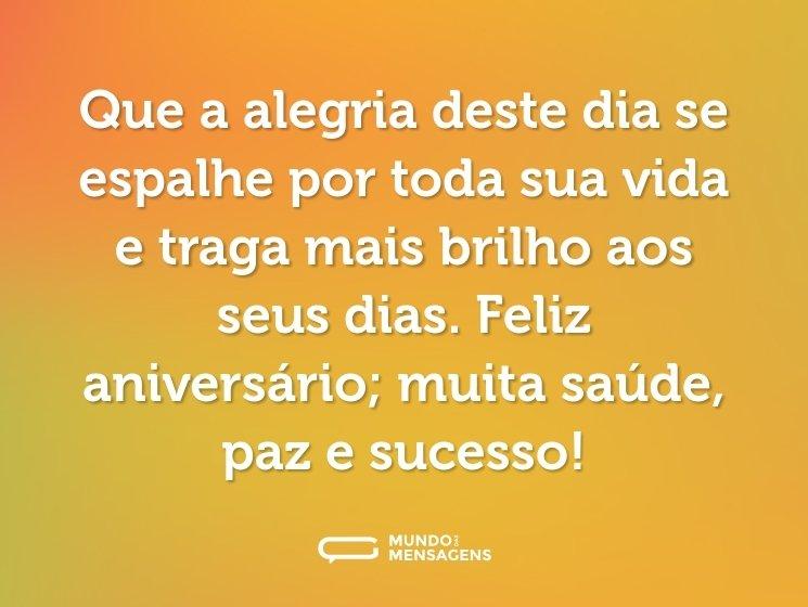 Que a alegria deste dia se espalhe por toda sua vida e traga mais brilho aos seus dias. Feliz aniversário; muita saúde, paz e sucesso!