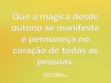 Que a mágica desde outono se manifeste e permaneça no coração de todas as pessoas.
