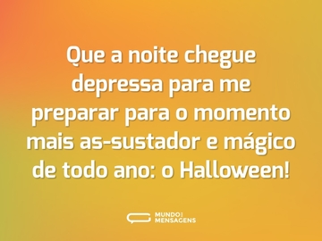 Que a noite chegue depressa para me preparar para o momento mais as-sustador e mágico de todo ano: o Halloween!