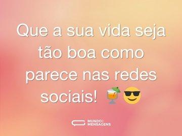 Que a sua vida seja tão boa como parece nas redes sociais! 🍹😎