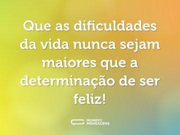 Que as dificuldades da vida nunca sejam maiores que a determinação de ser feliz!
