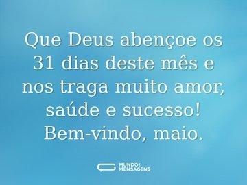Que Deus abençoe os 31 dias deste mês e nos traga muito amor, saúde e sucesso! Bem-vindo, maio.