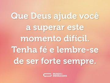 Que Deus ajude você a superar este momento difícil. Tenha fé e lembre-se de ser forte sempre.