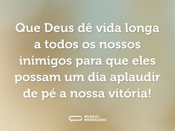 Que Deus dê vida longa a todos os nossos inimigos para que eles possam um dia aplaudir de pé a nossa vitória!