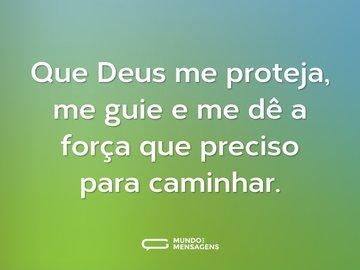 Que Deus me proteja, me guie e me dê a força que preciso para caminhar.