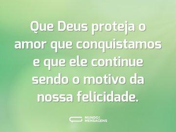 Que Deus proteja o amor que conquistamos e que ele continue sendo o motivo da nossa felicidade.