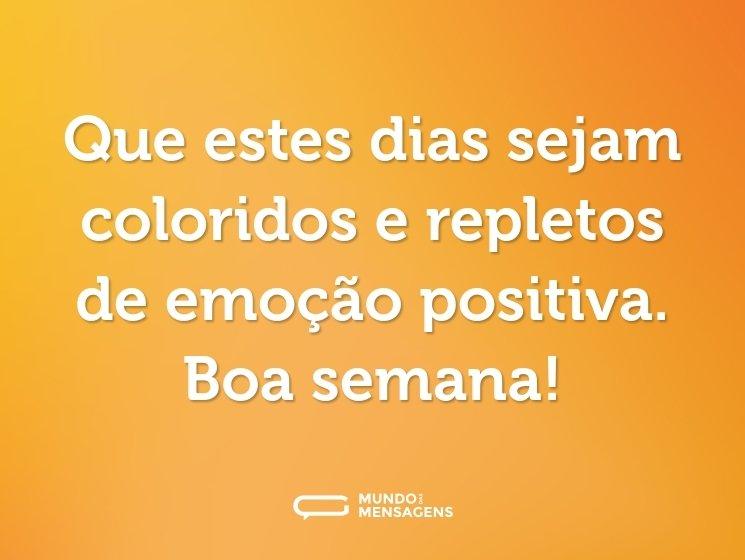 Que estes dias sejam coloridos e repletos de emoção positiva. Boa semana!