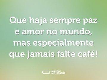 Que haja sempre paz e amor no mundo, mas especialmente que jamais falte café!