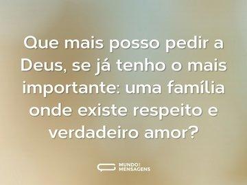 Que mais posso pedir a Deus, se já tenho o mais importante: uma família onde existe respeito e verdadeiro amor?