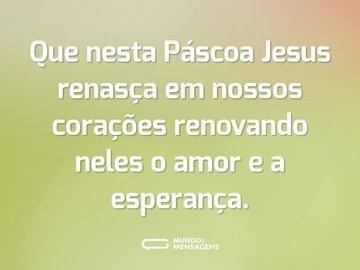 Que nesta Páscoa Jesus renasça em nossos corações renovando neles o amor e a esperança.