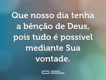 Que nosso dia tenha a bênção de Deus, pois tudo é possível mediante Sua vontade.