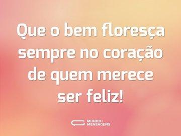 Que o bem floresça sempre no coração de quem merece ser feliz!