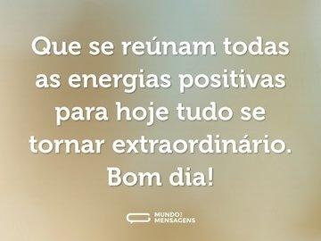 Que se reúnam todas as energias positivas para hoje tudo se tornar extraordinário. Bom dia!