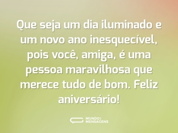 Que seja um dia iluminado e um novo ano inesquecível, pois você, amiga, é uma pessoa maravilhosa que merece tudo de bom. Feliz aniversário!