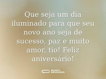 Que seja um dia iluminado para que seu novo ano seja de sucesso, paz e muito amor, tio! Feliz aniversário!