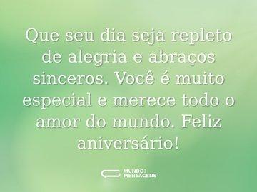 Que seu dia seja repleto de alegria e abraços sinceros. Você é muito especial e merece todo o amor do mundo. Feliz aniversário!