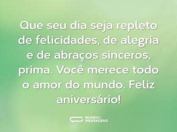 Que seu dia seja repleto de felicidades, de alegria e de abraços sinceros, prima. Você merece todo o amor do mundo. Feliz aniversário!