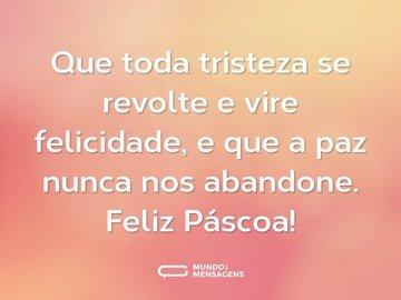Que toda tristeza se revolte e vire felicidade, e que a paz nunca nos abandone. Feliz Páscoa!