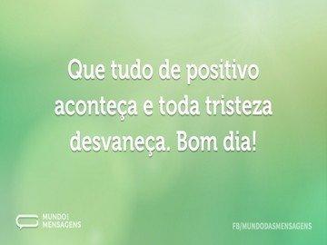 Que tudo de positivo aconteça e toda tristeza desvaneça. Bom dia!