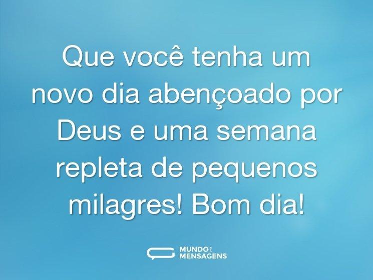 Que você tenha um novo dia abençoado por Deus e uma semana repleta de pequenos milagres! Bom dia!